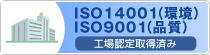 ISO14001・ISO9001工場認定取得済み